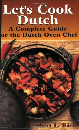 Let's Cook Dutch: A Complete Guide for the Dutch Oven Chef by Robert L. Ririe