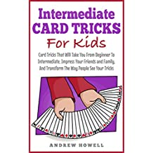 Intermediate Card Trick For Kids: Card Tricks That Will Take You From Beginner To Intermediate, Impress Your Friends and Family, And Transform The Way ... Your Tricks (Card Tricks For Kids Book 1)