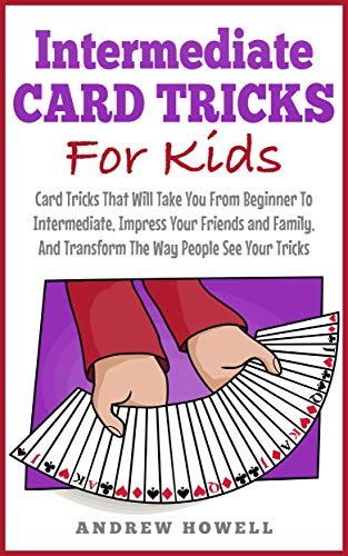 Intermediate Card Trick For Kids: Card Tricks That Will Take You From Beginner To Intermediate, Impress Your Friends and Family, And Transform The Way ... Tricks For Kids Book 1) (English Edition)