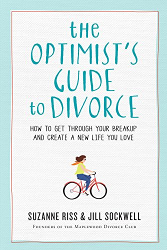 How To Get A Divorce >> The Optimist S Guide To Divorce How To Get Through Your Breakup And Create A New Life You Love