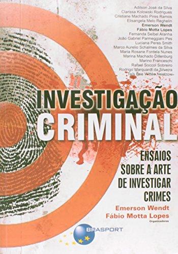 Investigação Criminal. Ensaio Sobre a Arte de Investigar Crimes: ensaios sobre a arte de investigar crimes