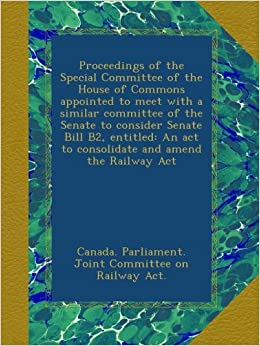 Book Proceedings of the Special Committee of the House of Commons appointed to meet with a similar committee of the Senate to consider Senate Bill B2, ... act to consolidate and amend the Railway Act