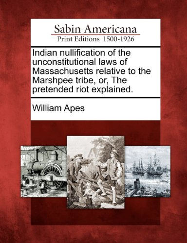Indian nullification of the unconstitutional laws of Massachusetts relative to the Marshpee tribe, or, The pretended rio