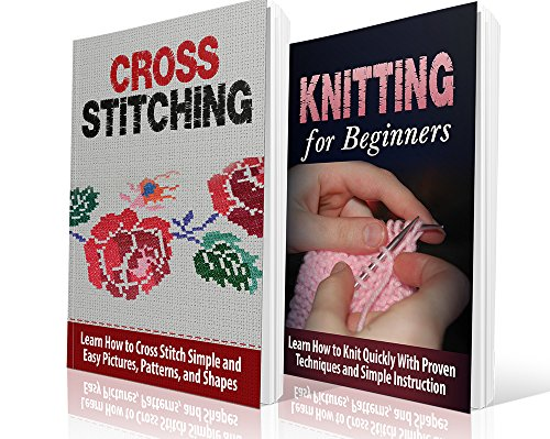 Cross Stitching and Knitting for Beginners Box Set: Learn How to Knit and Cross Stitch the Simple Way: Cross Stitching and Knitting for Beginners: Cross ... Embroidary, Crafts Home and Hobbies)