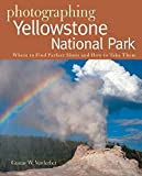 Photographing Yellowstone National Park: Where to Find Perfect Shots and How to Take Them (The Photographer s Guide)