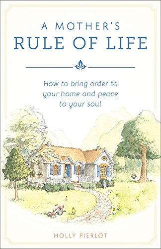 Peace Holly - A Mother's Rule of Life: How to Bring Order to Your Home and Peace to Your Soul