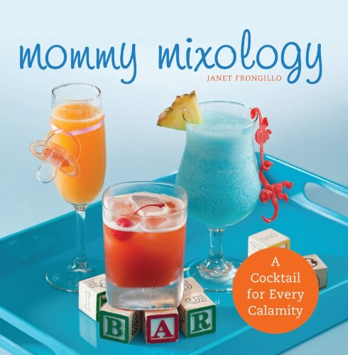 Mommy Mixology: A Cocktail for Every Calamity by Janet Frongillo