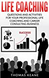 Life Coaching: Questions And Activities For Your Professional Life Coaching And Career Consulting Business (A Manual For Becoming An Influetial Career Coach)
