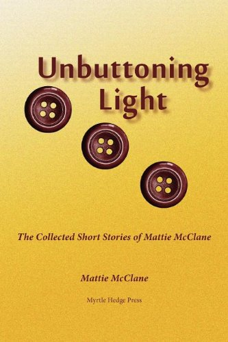 Unbuttoning Light: The Collected Short Stories of Mattie McClane ()