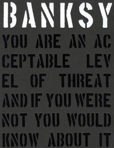 (Banksy. You are an Acceptable Level of Threat and If You Were Not You Would Know About it)
