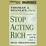 Stop Acting Rich: And Start Living Like a Real Millionaire | Thomas J. Stanley