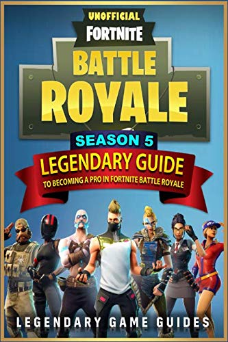 Fortnite: The Legendary Guide to becoming a Pro in Season 5 of Fortnite Battle Royale by Independently published