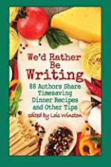 We'd Rather Be Writing: 88 Authors Share Timesaving Dinner Recipes and Other Tips Paperback
