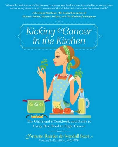 Kicking Cancer in the Kitchen: The Girlfriend's Cookbook and Guide to Using Real Food to Fight Cancer by Annette Ramke, Kendall Scott