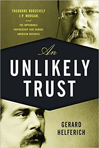 An Unlikely Trust: Theodore Roosevelt Morgan and the Improbable Partnership That Remade American Business J.P