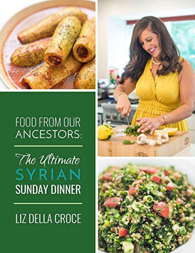 Food From Our Ancestors: The Ultimate Syrian Sunday Dinner Cookbook by Liz Della Croce