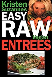 Kristen Suzanne's EASY Raw Vegan Entrees: Delicious & Easy Raw Food Recipes for Hearty & Satisfying Entrees Like Lasagna, Burgers, Wraps, Pasta, ... Cheeses, Breads, Crackers, Bars & Much More!