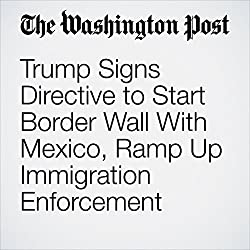 Trump Signs Directive to Start Border Wall With Mexico, Ramp Up Immigration Enforcement
