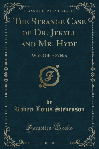The Strange Case of Dr. Jekyll and Mr. Hyde: With Other Fables (Classic Reprint)