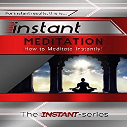 Instant Meditation: How to Meditate Instantly! (INSTANT Series)