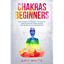 Chakras: For Beginners - How to Awaken and Balance Your Chakras and Heal Yourself with Chakra Healing, Reiki Healing and Guided Meditation (Empath, Third Eye)