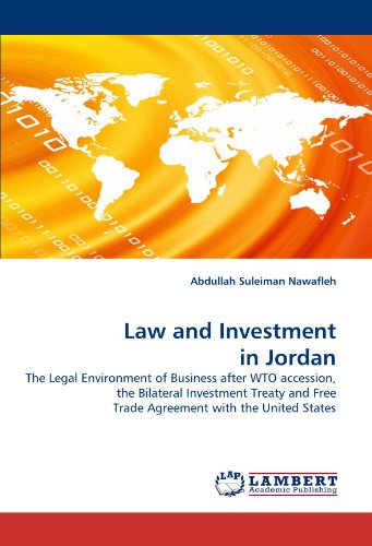 Law and Investment in Jordan: The Legal Environment of Business after WTO accession, the Bilateral Investment Treaty and