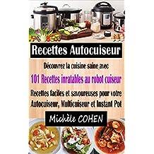 Recettes Autocuiseur: Découvrez la cuisine saine avec 101 recettes inratables au robot cuiseur ; Recettes faciles et savoureuses pour votre Autocuiseur, Multicuiseur et Instant Pot (French Edition)