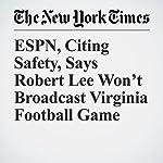 ESPN, Citing Safety, Says Robert Lee Won't Broadcast Virginia Football Game | Matthew Haag