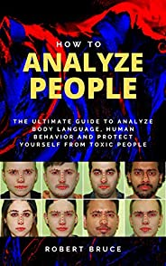 How to Analyze People: The Ultimate Guide to Analyze Body Language, Human Behavior and Protect Yourself from T