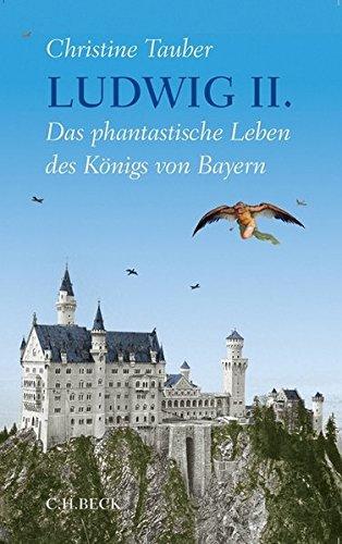 Ludwig II.: Das phantastische Leben des Königs von Bayern