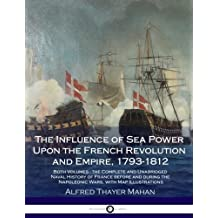 The Influence of Sea Power Upon the French Revolution and Empire, 1793-1812: Both Volumes - the Complete and Unabridged Naval History of France before and during the Napoleonic Wars, with Map Illustrations