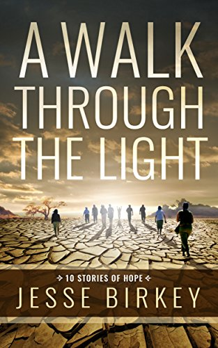 A Walk Through The Light: 10 Stories Of Hope by [Birkey, Jesse]