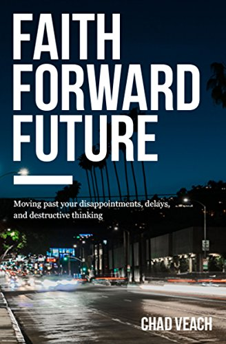 Faith Forward Future: Moving Past Your Disappointments, Delays, and Destructive Thinking (Revived By His Word Bible Reading Plan)