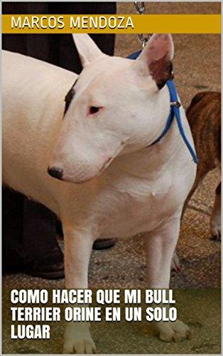 Como Hacer que Mi Bull Terrier Orine en un Solo Lugar (Spanish Edition) by