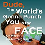 Dude, the World's Gonna Punch You in the Face: Here's How to Make it Hurt Less | Lawrence A. Kane,Kris Wilder