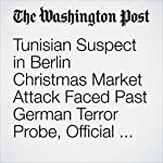 Tunisian Suspect in Berlin Christmas Market Attack Faced Past German Terror Probe, Official Says | Anthony Faiola,Stephanie Kirchner,Souad Mekhennet