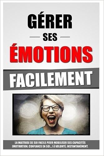 En ligne Gérer Ses Emotions Facilement: La Maitrise De Soi Facile Pour Mobiliser Ses Capacités (Motivation, Confiance En Soi...) À Volonté, Instantanément. pdf, epub ebook