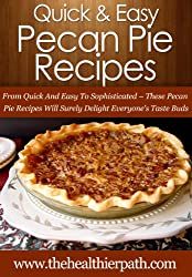 Pecan Pie Recipes: From Quick And Easy To Sophisticated-These Pecan Pie Recipes Will Surely Delight Everyone's Taste Buds. (Quick & Easy Recipes) (English Edition)