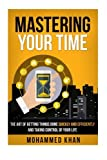 Mastering Your Time: The Art Of Getting Things Done Quickly And Efficiently And Taking Control Of Your Life