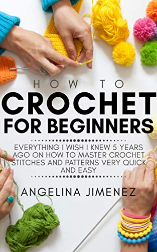 HOW TO CROCHET FOR BEGINNERS: Everything I wish I knew 5 years ago on how to Master Crochet Stitches and Patterns Very Quick and Easy -