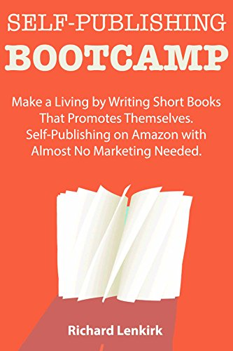 Self-Publishing Bootcamp: Make a Living by Writing Short Books That Promotes Themselves. Self-Publishing on Amazon with Almost No Marketing Needed. by [Lenkirk, Richard]