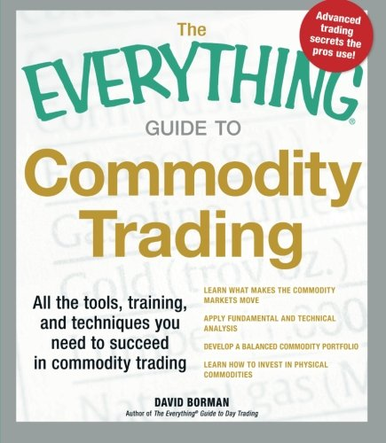 The Everything Guide to Commodity Trading: All the tools, training, and techniques you need to succeed in commodity trading