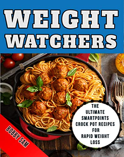 Weight Watchers: The Ultimate SmartPoints Crock Pot Recipes for Rapid Weight Loss by Bobby Sam