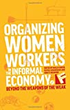img - for Organizing Women Workers in the Informal Economy: Beyond the Weapons of the Weak (Feminisms and Development) book / textbook / text book