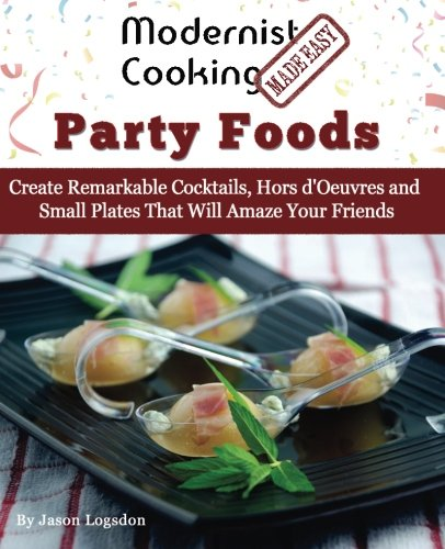 Modernist Cooking Made Easy: Party Foods: Create Remarkable Cocktails,  Hors d'Oeuvres and Small Plates That Will Amaze Your Friends (Party Easy Food)