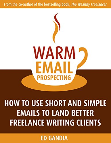 Warm Email Prospecting: How to Use Short and Simple Emails to Land Better Freelance Writing Clients (B2b Email Marketing Best Practices)