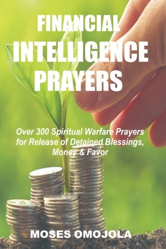 Financial Intelligence Prayers: Over 300 Spiritual Warfare Prayers for Release of Detained Blessings, Money & Favor
