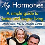 My Hormones: A Simple Guide to Better and Longer Living | Mark Weis, MD,Douglas Ginter