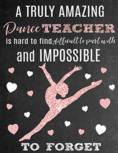 A Truly Amazing Dance Teacher Is Hard To Find, Difficult To Part With And Impossible To Forget: Thank You Appreciation Gift for Dance Teacher or ... Diary for World's Best Dance Teacher or Coach