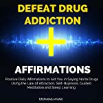 Defeat Drug Addiction Affirmations: Positive Daily Affirmations to Aid You in Saying No to Drugs Using the Law of Attraction, Self-Hypnosis, Guided Meditation   Stephens Hyang